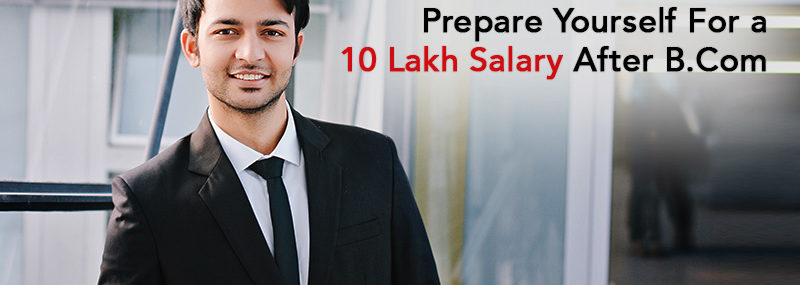 How to prepare yourself for a 10 lakh salary after B.Com?